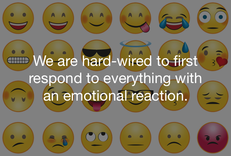 We are hard-wired to first respond to everything with an emotional reaction.