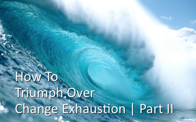 How To Triumph Over Change Exhaustion Part II